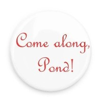 Doctor Who Come Along Pond! Pin-back button as seen on BBC show