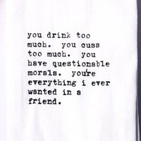 Flour Sack Quote Dish Kitchen Towels (You drink too much. Cuss too much. You have questionable morals. You're everything I ever wanted in a friend.)