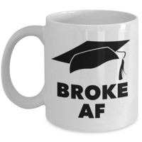 College Graduation Gifts for Men & Women - Graduation Mug - Broke AF Graduate Mug - Funny Graduation Gifts - Funny Coffee Mugs