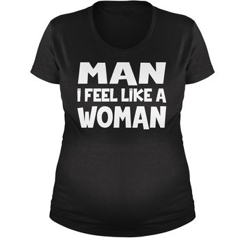 Man I Feel Like A Woman Maternity Pregnancy Scoop Neck T-Shirt