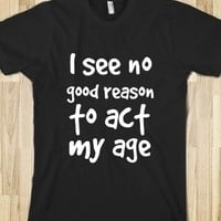 I SEE NO GOOD REASON TO ACT MY AGE