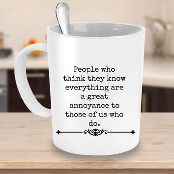 People Who Think They Know Everything Are A Great Annoyance Novelty Coffee Mug Custom Printed Cup