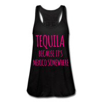 NEON PINK PRINT! Tequila Because It's Mexico Somewhere, Women's Flowy Tank Top by Bella