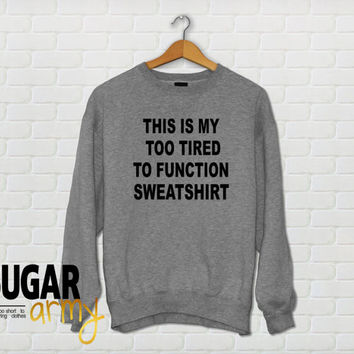 This is my too tired to function sweatshirt, tumblr sweatshirt, tumblr clothing, teen fashion, teen sweatshirt jumper, Unisex style
