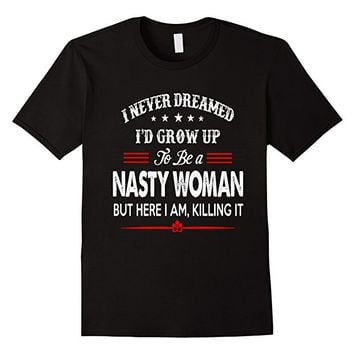 I Never Dreamed I'd Grow Up To Be A Nasty Woman T-Shirt