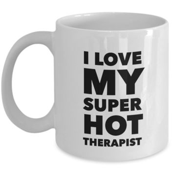 Valentine's Day Gift, Coffee Mug - I LOVE MY SUPER HOT THERAPIST - Best Present for therapist wife husband girlfriend boyfriend