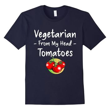 Vegetarian from My Head Tomatoes Food Pun T-Shirt
