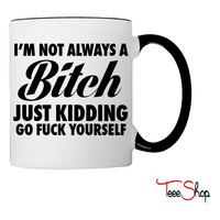 I'm Not Always A Bitch Just Kidding Coffee & Tea Mug