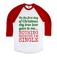 ON THE FIRST DAY OF CHRISTMAS MY TRUE LOVE GAVE TO ME... NOTHING BECAUSE I'M SINGLE T-SHIRT (GRN RED
