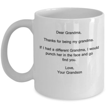 Dear Grandma,Thanks for being my grandma.If I had a different Grandma,I would punch her in the face and go find you. Love favorite Grandson Granddaughter grandkids kids - 11 OZ Gift birthday Women Mom Special day