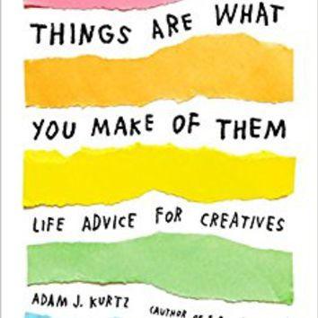 Things Are What You Make of Them: Life Advice for Creatives Paperback – October 3, 2017