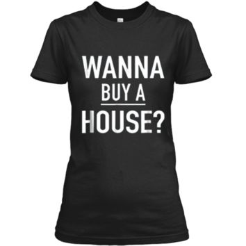 Wanna Buy A House - Popular Real Estate Agent Quote T-Shirt Ladies Custom