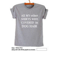 All my other shirts were covered in dog hair T-Shirt Graphic TShirts for Women Men T Shirts Screen Print Tee Tumblr Funny Slogan T Shirts