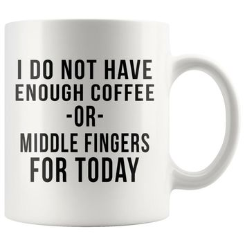 I Do Not Have Enough Coffee Or Middle Fingers For Today - Coffee Lovers Mug