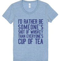 I'd Rather Be Someone's Shot Of Whiskey Than Everyone's Cup Of Tea ...