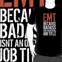 Limited Editon 'EMT because Badass Isn't an Official Job Title' Tshirt, Accessories and Gifts