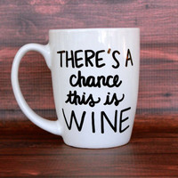 There's A Chance This Is Wine Mug // Wine Lover Mug // Hand Painted // Personalized //