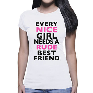 Every Nice Girl Needs A Rude Best Friend | Funny Best Friend Quote Shirt