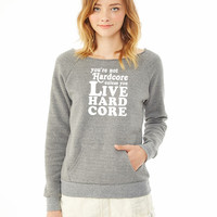 You're Not Hardcore Unless You Live Hardcore ladies sweatshirt