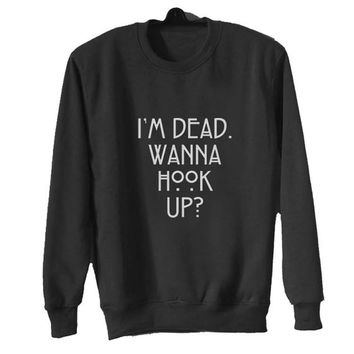 im dead wanna hook up sweater Black Sweatshirt Crewneck Men or Women for Unisex Size with variant colour