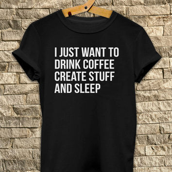 I just want to drink coffee create stuff and sleep t shirt  # T Shirt Unisex - Size S-M-L-XL