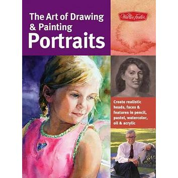 The Art of Drawing & Painting Portraits: Create Realistic Heads, Faces & Features in Pencil, Pastel, Watercolor, Oil & Acrylic