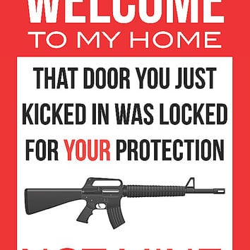 """Welcome To My House - That Door You Just Kicked In Was Locked For Your Protection Not Mine"" Trespassing Sign"