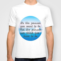 BE THE PERSON YOU WANT TO BE. NOT THE PERSON YOU THINK YOU HAVE TO BE. T-shirt by Hands In The Sky