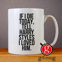 If I Die Today Tell Harry Styles I Loved Him Ceramic Coffee Mugs