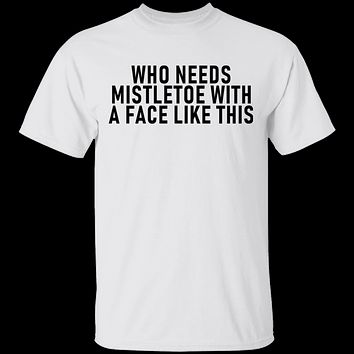 Who Needs Mistletoe With A Face Like This T-Shirt