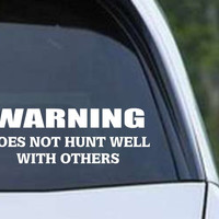 Warning Does Not Hunt Well With Others Funny Hunting HNT1-78 Die Cut Vinyl Decal Sticker