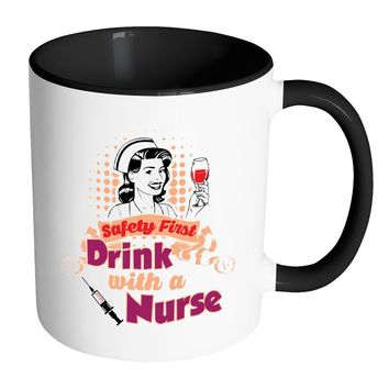 Funny Nurse Mug Safety First Drink With A Nurse White 11oz Accent Coffee Mugs