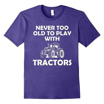 Never Too Old To Play With Tractors - Farmer's T-shirt