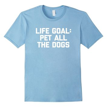 Life Goal: Pet All The Dogs T-Shirt funny saying dog owner