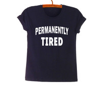 Permanently Tired T Shirt Teen Fashion Funny Saying Tumblr Womens Girls Mens Gifts Swag Cute Black Tops Teenager Student College High School
