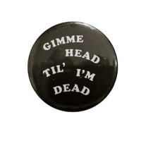 "gimme HEAD til' im DEAD - 1.25"" button, 70s style, rock and roll sleaze"