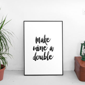 "PRINTABLE art""make mine a double""art office decor,home decor,dorm room decor,best words,hand lettering,gift idea,typography print,fun print"