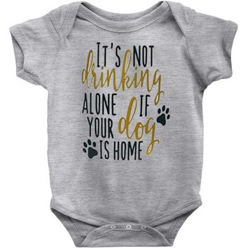 IT'S NOT DRINKING ALONE IF YOUR DOG IS HOME Baby Onesuit