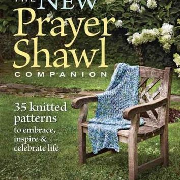 The New Prayer Shawl Companion: 35 Knitted Patterns to Embrace, Inspire & Celebrate Life