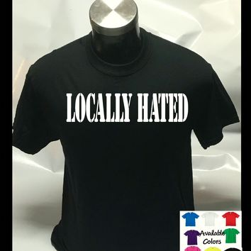 Locally Hated Funny Joking Unisex Mens Womens T shirt Tee Top T-shirt