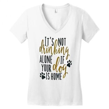IT'S NOT DRINKING ALONE IF YOUR DOG IS HOME Women's V-Neck T-Shirt