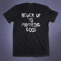 Never Up To Anything Good Slogan Tee Evil Punk Goth Grunge Shirt Emo Alternative Clothing Tumblr T-shirt