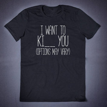 I Want To Ki You Options May Vary Sarcastic T Shirt - Funny Slogan Tee Adult Humor Sarcasm Shirt Attitude Shirts Gifts for Her