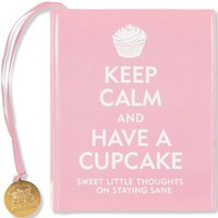 Keep Calm and Have a Cupcake: Sweet Little Thoughts on Staying Sane