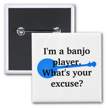 I'm a Banjo Player, What's Your Excuse? Pinback Buttons