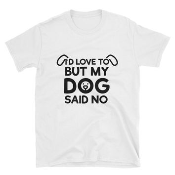 I'd Love To But My Dog Said No T-Shirt Gift