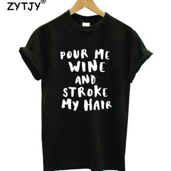 Pour Me Wine and stroke my hair Women tshirt Casual Cotton Hipster Funny t shirt For Girl Top Tee Tumblr Drop Ship BA-85
