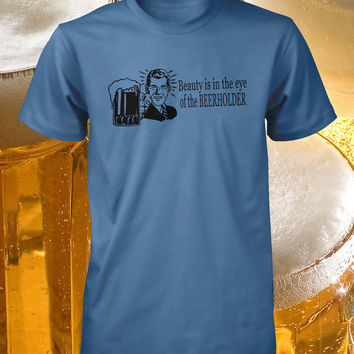 Beauty is in the Eye of the Beerholder Funny Mans Shirt Drinking Tee Hilarious Bar Tshirt Guys Ladies Womens S M L XL 2X 3X 4X Cotton Crew