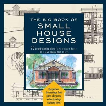 The Big Book of Small House Designs: 75 Award-Winning Plans for Your Dream House, 1,250 Square Feet or Less