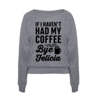 IF I HAVEN'T HAD MY COFFEE BYE FELICIA